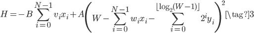 \displaystyle{ H = -B \sum_{i=0}^{N-1} v_i x_i + A \left( W - \sum_{i=0}^{N-1} w_i x_i - \sum_{i=0}^{\lfloor \log_2(W-1) \rfloor} 2^i y_i\right)^2 \tag{3} }