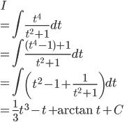 \displaystyle{ I  \\= \int \frac{t^4}{t^2 +1} dt \\= \int \frac{(t^4-1)+1}{t^2 +1} dt \\= \int \left(t^2 - 1 + \frac{1}{t^2 +1} \right)dt \\= \frac{1}{3}t^3 - t + \arctan t + C }