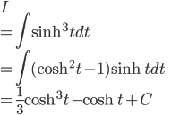 \displaystyle{ I  \\= \int \sinh^3 t dt \\= \int (\cosh^2 t -1)\sinh t dt \\= \frac{1}{3}\cosh^3 t - \cosh t + C }