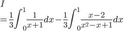 \displaystyle{ I \\= \frac{1}{3}\int_{0}^{1} \frac{1}{x+1} dx - \frac{1}{3}\int_{0}^{1} \frac{x-2}{x^2-x+1} dx }