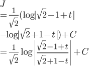 \displaystyle{ J \\ =  \frac{1}{\sqrt{2}} (\log | \sqrt{2}-1 +t| \\ - \log | \sqrt{2}+1 -t|) + C \\ =  \frac{1}{\sqrt{2}}\log \left|\frac{\sqrt{2}-1 +t}{\sqrt{2}+1 -t}\right| +C }