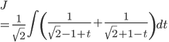 \displaystyle{ J \\= \frac{1}{\sqrt{2}}\int \left(\frac{1}{\sqrt{2}-1 +t}+ \frac{1}{\sqrt{2}+1 -t}\right)dt }