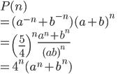 \displaystyle{ P(n) \\ =(a^{-n} + b^{-n})(a + b)^n\\ = \left(\frac{5}{4}\right)^n\frac{a^n + b^n}{(ab)^n}\\ =4^n(a^n + b^n) }