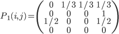 \displaystyle{ P_1 (i, j) = \left( \begin{array}{cccc} 0 & 1/3 & 1/3 & 1/3 \\ 0 & 0 & 0 & 1 \\ 1/2 & 0 & 0 & 1/2 \\ 0 & 0 & 0 & 0 \end{array} \right) }
