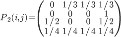 \displaystyle{ P_2 (i, j) = \left( \begin{array}{cccc} 0 & 1/3 & 1/3 & 1/3 \\ 0 & 0 & 0 & 1 \\ 1/2 & 0 & 0 & 1/2 \\ 1/4 & 1/4 & 1/4 & 1/4 \end{array} \right) }