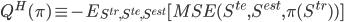 \displaystyle{ Q ^H (\pi) \equiv -E_{S^{tr},S^{te},S^{est}} [MSE(S ^{te},S ^{est}, \pi (S^{tr})) ] }