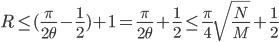 \displaystyle{ R \leq (\frac{\pi}{2\theta} - \frac{1}{2} ) +1 = \frac{\pi}{2\theta} + \frac{1}{2} \leq \frac{\pi}{4} \sqrt{\frac{N}{M}} + \frac{1}{2} }