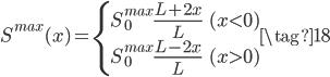 \displaystyle{ S^{max}(x) = \left\{ \begin{array}{ll}  S_0^{max} \frac{L + 2x}{L} & (x<0) \\ S_0^{max} \frac{L - 2x}{L} & (x>0) \end{array} \right. \tag{18} }