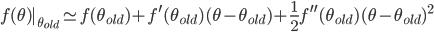 \displaystyle{ f(\theta) | _{\theta_{old}} \simeq f(\theta_{old}) + f^{\prime}(\theta_{old})(\theta - \theta_{old}) + \frac{1}{2}f^{\prime\prime}(\theta_{old})(\theta - \theta_{old})^{2} }