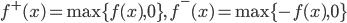 \displaystyle{ f^{+}(x) = \max\{f(x), 0\},\ f^{-}(x) = \max\{-f(x), 0\} }