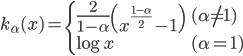 \displaystyle{ k_{\alpha}(x) = \begin{cases}   \frac{2}{1 - \alpha} \left(x^{\frac{1-\alpha}{2}} - 1 \right) & (\alpha \ne 1) \\   \log{x} & (\alpha = 1) \\ \end{cases} }