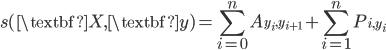 \displaystyle{ s(\textbf{X}, \textbf{y}) = \sum^{n}_{i=0} {A_{y_{i}, y_{i+1}}} + \sum^{n}_{i=1} {P_{i, y_{i}}} }