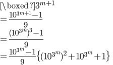 \displaystyle{  \boxed{3^{m+1}} \\= \frac{10^{3^{m+1}} -1}{9} \\= \frac{(10^{3^{m}})^3-1}{9} \\= \frac{10^{3^{m}}-1}{9} \{(10^{3^{m}})^2 + 10^{3^{m}}+1\} }