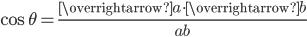 \displaystyle{ \cos{\theta} = \frac{ \overrightarrow{a} \cdot \overrightarrow{b} }{ab} }