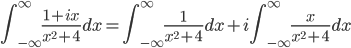 \displaystyle{ \int_{-\infty}^{\infty} \frac{1 + ix}{x^2 + 4} dx = \int_{-\infty}^{\infty} \frac{1}{x^2 + 4} dx + i\int_{-\infty}^{\infty} \frac{x}{x^2 + 4} dx}