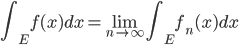 \displaystyle{ \int_E f(x) dx = \lim_{n \to \infty} \int_E f_n (x) dx }
