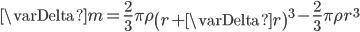 \displaystyle{ \varDelta m = \frac{2}{3} \pi \rho \left( r+\varDelta r \right)^3 - \frac{2}{3} \pi \rho r^3 }