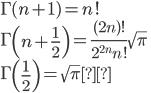 \displaystyle{\Gamma(n+1)=n!\\ \Gamma\left(n+\frac12\right)=\frac{(2n)!}{2^{2n}n!}\sqrt{\pi}\\ \Gamma\left(\frac12\right)=\sqrt{\pi}}