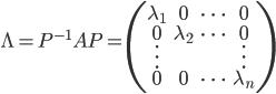 \displaystyle{\Lambda=P^{-1}AP=\left(\begin{array}{cccc} \lambda_1 & 0 & \dots & 0 \\  0 & \lambda_2 & \dots & 0 \\ \vdots & & & \vdots \\  0 & 0 & \dots & \lambda_n \end{array}\right)}