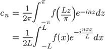 \displaystyle{\begin{align}  c_n &= \frac{1}{2\pi}\int_{-\pi}^{\pi}f\left(\frac{Lz}{\pi}\right)e^{-inz}dz \\ &= \frac{1}{2L}\int_{-L}^{L}f(x)e^{-i\frac{n\pi x}{L}}dx \end{align}}