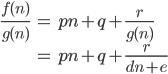 \displaystyle{\begin{align} \frac{f(n)}{g(n)} &= pn + q  + \frac{r}{g(n)} \\ &= pn + q  + \frac{r}{dn+e} \end{align}}