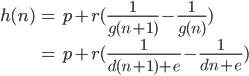 \displaystyle{\begin{align} h(n) &= p + r(\frac{1}{g(n+1)}- \frac{1}{g(n)})\\ &= p + r(\frac{1}{d(n+1)+e}- \frac{1}{dn+e})\end{align}}