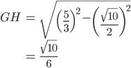 \displaystyle{\begin{align}GH &= \sqrt{\left(\frac{5}{3}\right)^2 - \left(\frac{\sqrt{10}}{2}\right)^2} \\&= \frac{\sqrt{10}}{6}\end{align}}