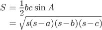 \displaystyle{\begin{align}S &= \frac{1}{2}bc \sin A \\ &= \sqrt{s(s-a)(s-b)(s-c)} \end{align}}