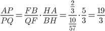 \displaystyle{\frac{AP}{PQ}=\frac{FB} {QF}\cdot\frac{HA}{BH}=\frac{\frac{2}{3}}{\frac{10}{57}}\cdot\frac{5}{3}=\frac{19}{3}}