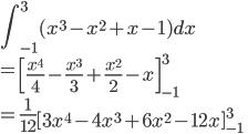 \displaystyle{\int_{-1}^{3}(x^3-x^2+ x -1)dx \\= \left[\frac{x^4}{4}-\frac{x^3}{3} + \frac{x^2}{2} -x\right]_{-1}^{3} \\= \frac{1}{12} \left[3x^4-4x^3+ 6x^2-12x\right]_{-1}^{3} }