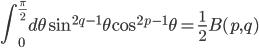 \displaystyle{\int_0^{\frac{\pi}{2}} d\theta\,\sin^{2q-1}\theta \cos^{2p-1}\theta=\frac{1}{2}B(p,q)}