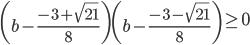 \displaystyle{\left (b - \frac{-3+\sqrt{21}}{8}\right) \left (b - \frac{-3-\sqrt{21}}{8}\right) \geq 0}