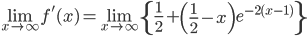\displaystyle{\lim_{x \to \infty} f'(x) = \lim_{x \to \infty} \left\{\frac{1}{2}+\left(\frac{1}{2}-x\right)e^{-2(x-1)}\right\}}