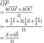 \displaystyle{\vec{OP} \\ = \frac{8 \vec{OM} + 3 \vec{OC}}{11}\\ = \frac{8\cdot \frac{1}{2} \vec{b} + 3 (\frac{1}{3}\vec{a}+\frac{2}{3}\vec{b})}{11}\\ = \frac{ \vec{a} + 6 \vec{b}}{11}}