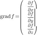 \displaystyle{{\rm grad}\ {f}=\left(\begin{array}{c} \frac{\partial f}{\partial x} \\ \frac{\partial f}{\partial y} \\ \frac{\partial f}{\partial z} \end{array}\right)}