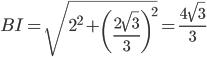 \displaystyle{BI = \sqrt{2^2 + \left(\frac{2\sqrt{3}}{3}\right)^2} = \frac{4\sqrt{3}}{3}}