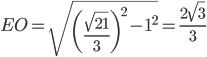 \displaystyle{EO = \sqrt{\left(\frac{\sqrt{21}}{3}\right)^2-1^2 } = \frac{2\sqrt{3}}{3}}