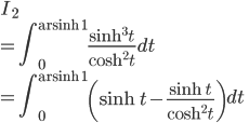 \displaystyle{I_2 \\= \int_{0}^{\mathrm{arsinh}\ 1} \frac{\sinh^3 t}{\cosh^2 t}dt \\= \int_{0}^{\mathrm{arsinh}\ 1} \left(\sinh t -\frac{\sinh t}{\cosh^2 t}\right)dt}