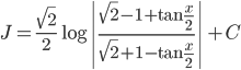 \displaystyle{J=  \frac{\sqrt{2}}{2}\log \left|\frac{\sqrt{2}-1 +\tan \frac{x}{2}}{\sqrt{2}+1 -\tan \frac{x}{2}} \right| +C  }