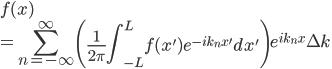 \displaystyle{f(x)  \\= \sum_{n = -\infty}^{\infty} \left(\frac{1}{2\pi}\int_{-L}^{L}f(x')e^{-ik_nx'}dx' \right)e^{ik_nx}\Delta k}
