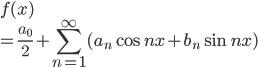 \displaystyle{f(x) \\ = \frac{a_0}{2} + \sum_{n =1}^{\infty}(a_n\cos nx + b_n \sin nx)}