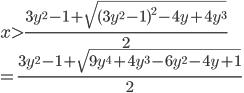 \displaystyle{x  > \frac{3y^2 -1 + \sqrt{(3y^2 -1 )^2 - 4y +4y^3}}{2}  \\ = \frac{3y^2 -1 +  \sqrt{9y^4 +4y^3-6y^2-4y+1}}{2} }