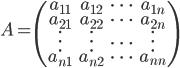 \displaystyle{~A=\begin{pmatrix} a_{11} & a_{12} & \dots & a_{1n} \\ a_{21} & a_{22} & \dots & a_{2n} \\ \vdots & \vdots & \dots & \vdots \\ a_{n1} & a_{n2} & \dots & a_{nn} \end{pmatrix}}
