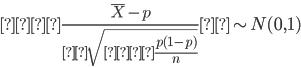 \displaystyle \frac{\bar{X} - p}{ \sqrt{ \frac{p(1-p)}{n} } } \sim N(0,1)