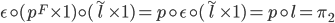 \epsilon \circ (p^{F} \times 1) \circ (\widetilde{l} \times 1) = p \circ \epsilon \circ (\widetilde{l} \times 1) = p \circ l = \pi_{2}