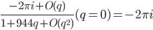 \frac {-2 \pi i  + O(q) } {1 + 944 q + O(q^{2})} (q=0) = -2 \pi i