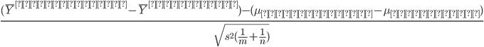 \frac{( \bar{Y}^{モンスター} -  \bar{Y}^{スーパー}) - (\mu_{モンスター} -  \mu_{スーパー})}{\sqrt{s^2(\frac{1}{m} + \frac{1}{n})}}