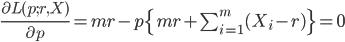 \frac{\partial L(p;r,X)}{\partial p}=mr-p\{mr+\sum_{i=1}^{m}(X_i-r)\}=0