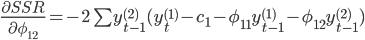 \frac{\partial SSR}{\partial \phi_{12}} = -2\sum y^{(2)}_{t-1} (y_t^{(1)} - c_1 - \phi_{11} y^{(1)}_{t-1} - \phi_{12} y^{(2)}_{t-1})