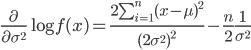 \frac{\partial}{\partial \sigma^2}\log{f(x)}=\frac{2\sum_{i=1}^{n}(x-\mu)^2}{(2\sigma^2)^2}-\frac{n}{2}\frac{1}{\sigma^2}
